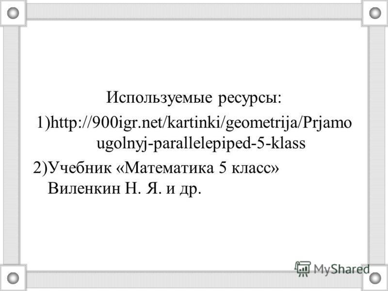 Используемые ресурсы: 1)http://900igr.net/kartinki/geometrija/Prjamo ugolnyj-parallelepiped-5-klass 2)Учебник «Математика 5 класс» Виленкин Н. Я. и др.