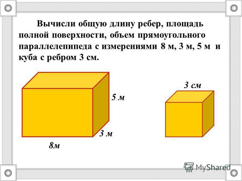 3 м 5 м 8 м Вычисли общую длину ребер, площадь полной поверхности, объем прямоугольного параллелепипеда с измерениями 8 м, 3 м, 5 м и куба с ребром 3 см. 3 см