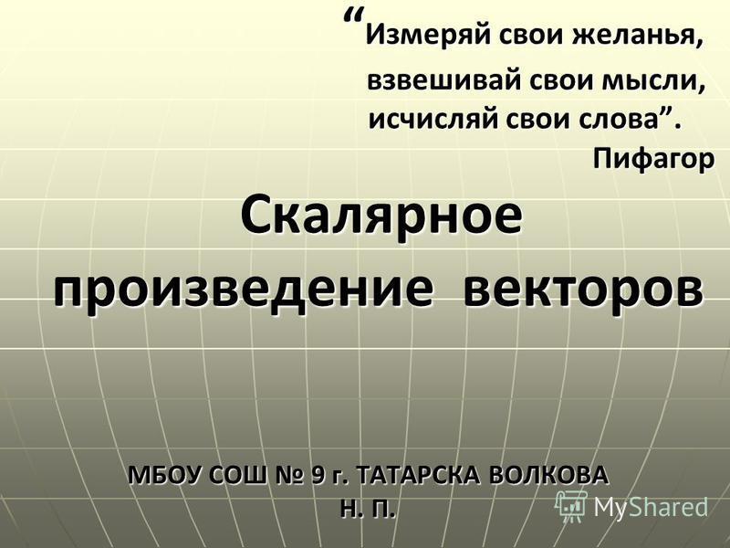Измеряй свои желанья, взвешивай свои мысли, исчисляй свои слова. Пифагор Скалярное произведение векторов МБОУ СОШ 9 г. ТАТАРСКА ВОЛКОВА Н. П.