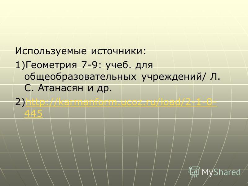 Используемые источники: 1)Геометрия 7-9: учеб. для общеобразовательных учреждений/ Л. С. Атанасян и др. 2)http://karmanform.ucoz.ru/load/2-1-0- 445http://karmanform.ucoz.ru/load/2-1-0- 445