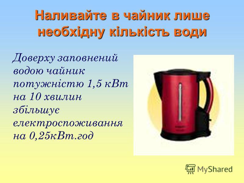 Наливайте в чайник лише необхідну кількість води Доверху заповнений водою чайник потужністю 1,5 кВт на 10 хвилин збільшує електроспоживання на 0,25кВт.год