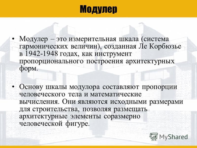 Ле Корбюзье Модулeр Модулeр – это измерительная шкала (система гармонических величин), созданная Ле Корбюзье в 1942-1948 годах, как инструмент пропорционального построения архитектурных форм. Основу шкалы модулора составляют пропорции человеческого т