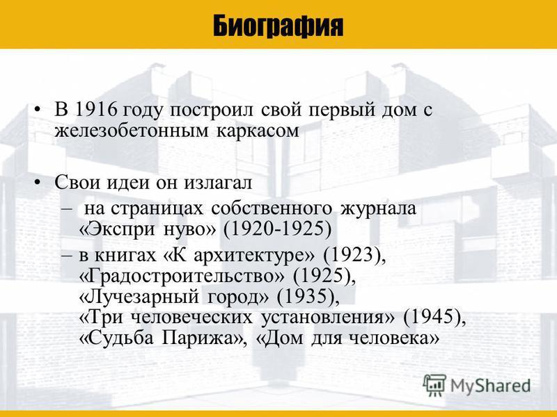 Ле Корбюзье Биография В 1916 году построил свой первый дом с железобетонным каркасом Свои идеи он излагал – на страницах собственного журнала «Экспри нуво» (1920-1925) –в книгах «К архитектуре» (1923), «Градостроительство» (1925), «Лучезарный город»