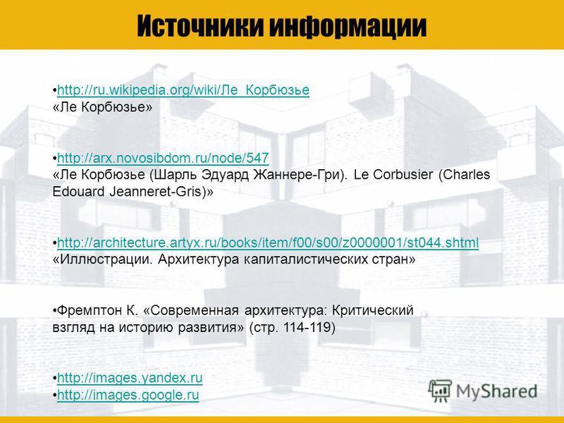 Ле Корбюзье Источники информации http://ru.wikipedia.org/wiki/Ле_Корбюзье «Ле Корбюзье»http://ru.wikipedia.org/wiki/Ле_Корбюзье http://arx.novosibdom.ru/node/547 «Ле Корбюзье (Шарль Эдуард Жаннере-Гри). Le Corbusier (Charles Edouard Jeanneret-Gris)»h