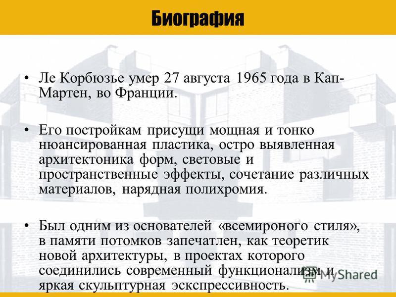 Ле Корбюзье Биография Ле Корбюзье умер 27 августа 1965 года в Кап- Мартен, во Франции. Его постройкам присущи мощная и тонко нюансированная пластика, остро выявленная архитектоника форм, световые и пространственные эффекты, сочетание различных матери
