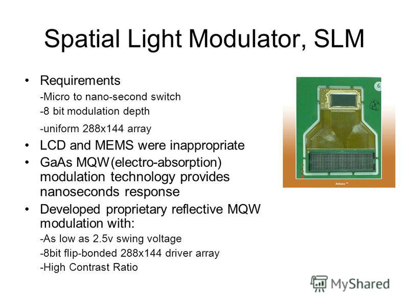 Spatial Light Modulator, SLM Requirements -Micro to nano-second switch -8 bit modulation depth -uniform 288x144 array LCD and MEMS were inappropriate GaAs MQW(electro-absorption) modulation technology provides nanoseconds response Developed proprieta