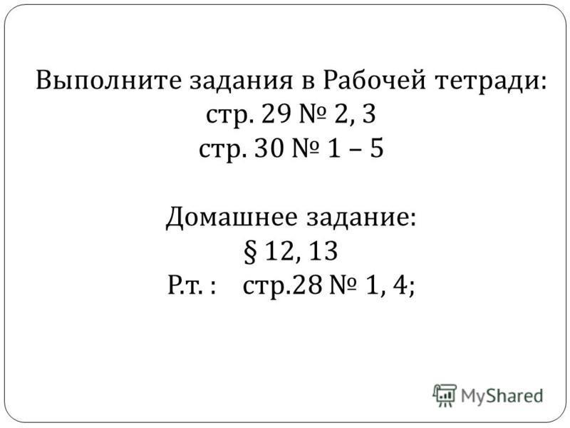Выполните задания в Рабочей тетради: стр. 29 2, 3 стр. 30 1 – 5 Домашнее задание: § 12, 13 Р.т. : стр.28 1, 4;
