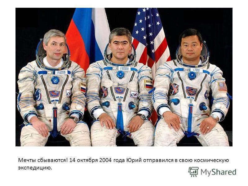 Мечты сбываются! 14 октября 2004 года Юрий отправился в свою космическую экспедицию.
