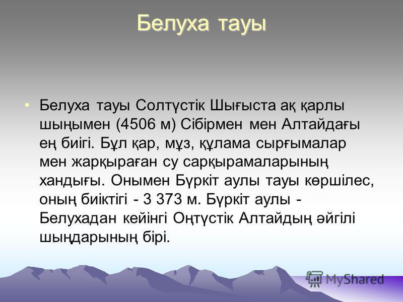 Белуха тауы Белуха тауы Солтүстік Шығыста ақ қарлы шыңымен (4506 м) Сібірмен мен Алтайдағы ең биігі. Бұл қар, мұз, құлама сырғымалар мен жарқыраған су сарқырамаларының хандығы. Онымен Бүркіт аулы тауы көршілес, оның биіктігі - 3 373 м. Бүркіт аулы -