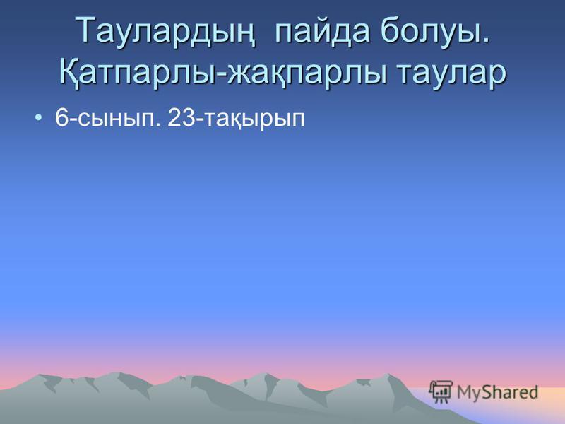 Таулардың пайда болуы. Қатпарлы-жақпарлы таулар 6-сынып. 23-тақырып