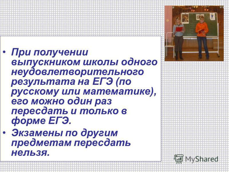 При получении выпускником школы одного неудовлетворительного результата на ЕГЭ (по русскому или математике), его можно один раз пересдать и только в форме ЕГЭ. Экзамены по другим предметам пересдать нельзя.