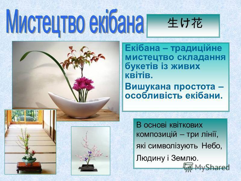 Екібана – традиційне мистецтво складання букетів із живих квітів. Вишукана простота – особливість екібани. В основі квіткових композицій – три лінії, які символізують Небо, Людину і Землю.
