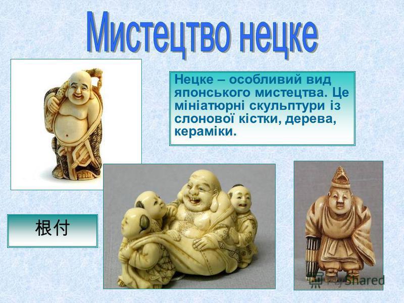 Нецке – особливий вид японського мистецтва. Це мініатюрні скульптури із слонової кістки, дерева, кераміки.