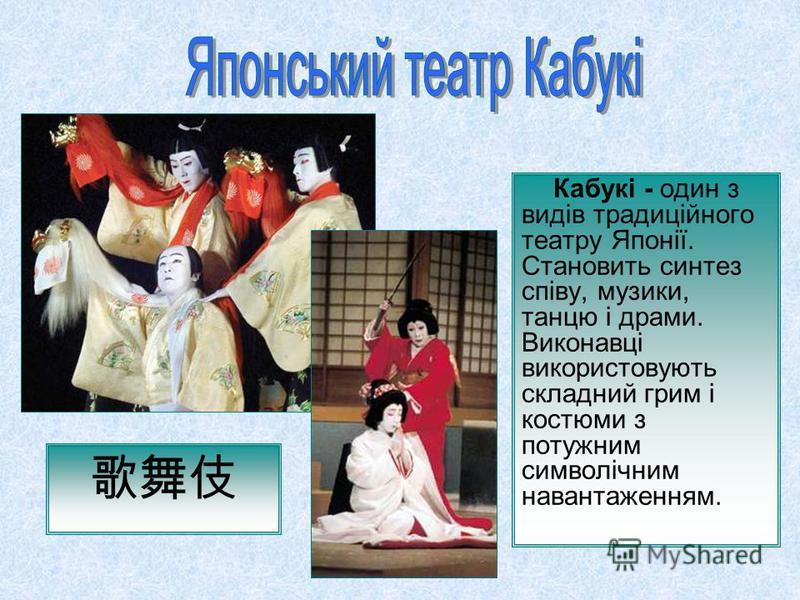 Кабукі - один з видів традиційного театру Японії. Становить синтез співу, музики, танцю і драми. Виконавці використовують складний грим і костюми з потужним символічним навантаженням.