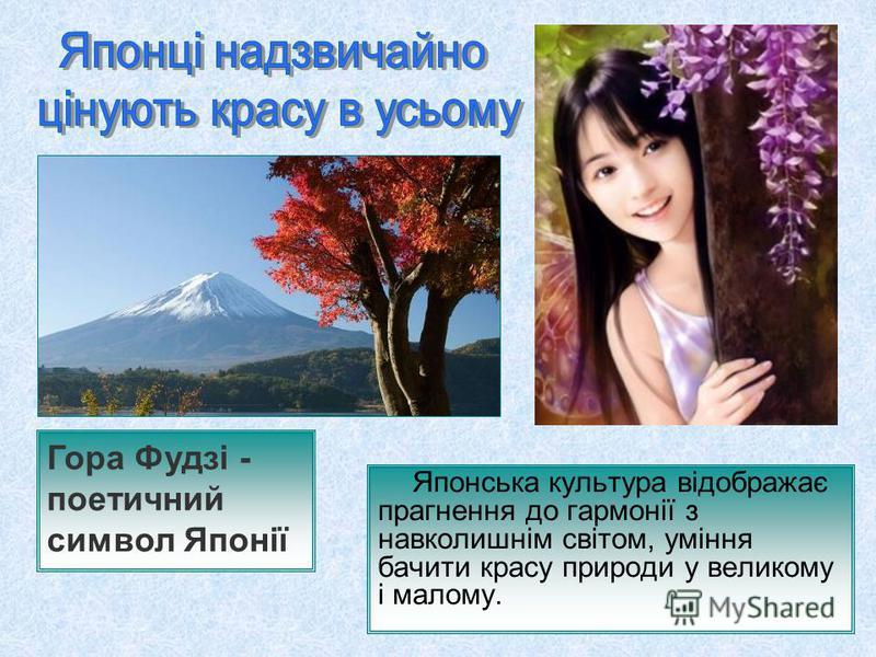 Японська культура відображає прагнення до гармонії з навколишнім світом, уміння бачити красу природи у великому і малому. Гора Фудзі - поетичний символ Японії