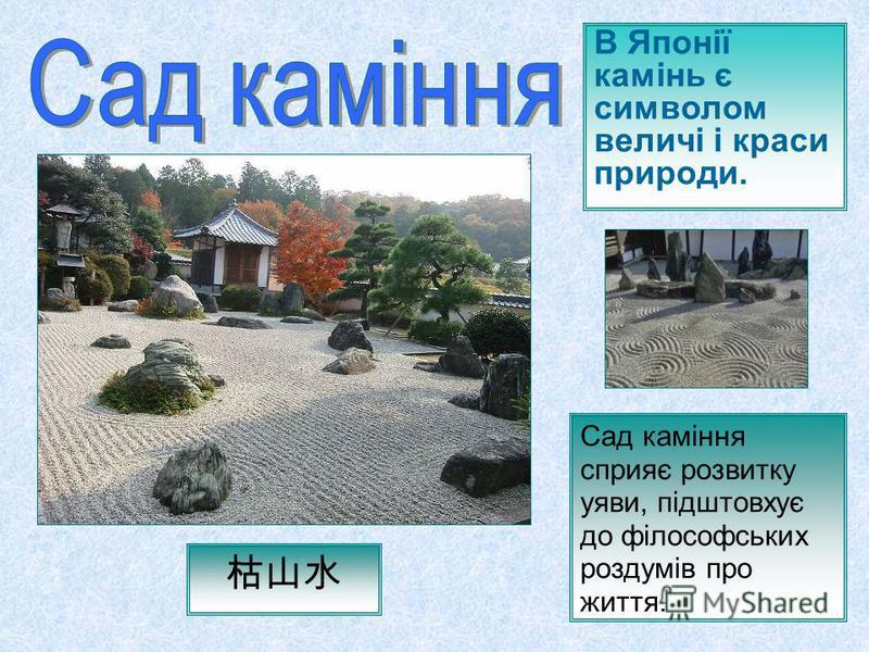 В Японії камінь є символом величі і краси природи. Сад каміння сприяє розвитку уяви, підштовхує до філософських роздумів про життя.