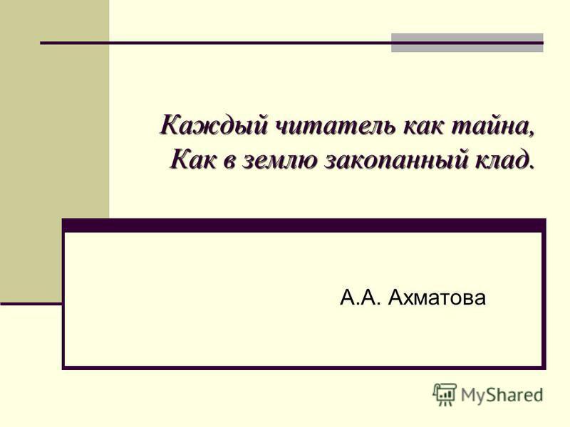 Каждый читатель как тайна, Как в землю закопанный клад. А.А. Ахматова