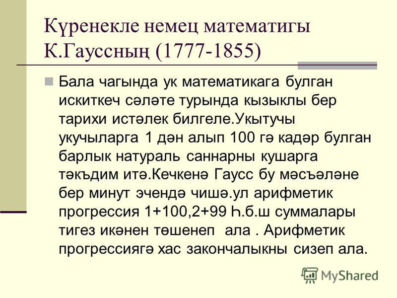 Күренекле немец математигы К.Гауссның (1777-1855) Бала чагында ук математикага булган искиткеч сәләте турында кызыклы бер тарихи истәлек билгеле.Укытучы укучыларга 1 дән алып 100 гә кадәр булган барлык натураль саннарны кушарга тәкъдим итә.Кечкенә Га