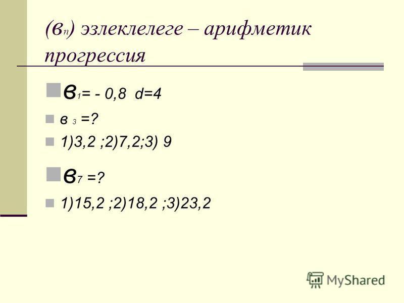 ( в п ) эзлеклелеге – арифметик прогрессия в 1 = - 0,8 d=4 в 3 =? 1)3,2 ;2)7,2;3) 9 в 7 =? 1)15,2 ;2)18,2 ;3)23,2