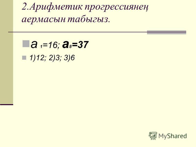 2.Арифметик прогрессиянең аермасын табыгыз. а 1 =16; а 8 =37 1)12; 2)3; 3)6