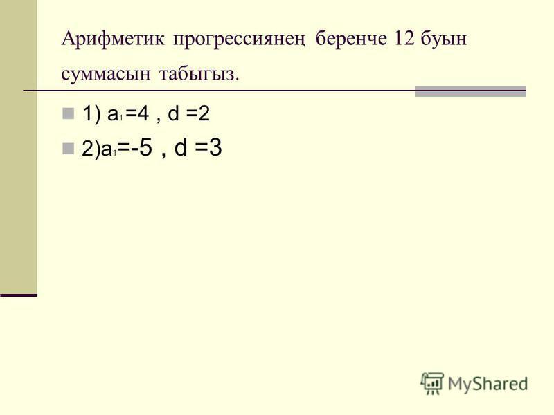 Арифметик прогрессиянең беренче 12 буын суммасын табыгыз. 1) а 1 =4, d =2 2)а 1 =-5, d =3