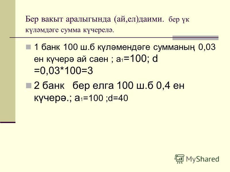 Бер вакыт аралыгында (ай,ел)даими. бер үк күләмдәге сумма күчерелә. 1 банк 100 ш.б күләмендәге сумманың 0,03 ен күчерә ай саен ; а 1 =100; d =0,03*100=3 2 банк бер елга 100 ш.б 0,4 ен күчерә.; а 1 =100 ;d=40