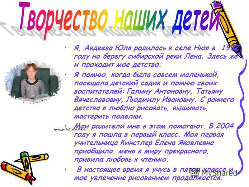 Я, Авдеева Юля родилась в селе Нюя в 1997 году на берегу сибирской реки Лена. Здесь же и проходит мое детство. Я помню, когда была совсем маленькой, посещала детский садик и помню своих воспитателей: Галину Антоновну, Татьяну Вячеславовну, Людмилу Ив