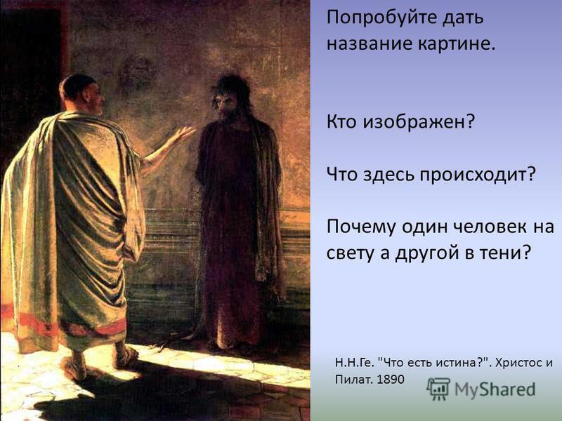 Н.Н.Ге. Что есть истина?. Христос и Пилат. 1890 Попробуйте дать название картине. Кто изображен? Что здесь происходит? Почему один человек на свету а другой в тени?