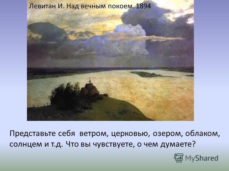 Левитан И. Над вечным покоем. 1894 Представьте себя ветром, церковью, озером, облаком, солнцем и т.д. Что вы чувствуете, о чем думаете?