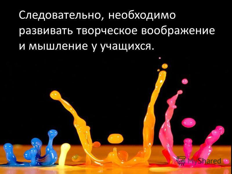 Следовательно, необходимо развивать творческое воображение и мышление у учащихся.