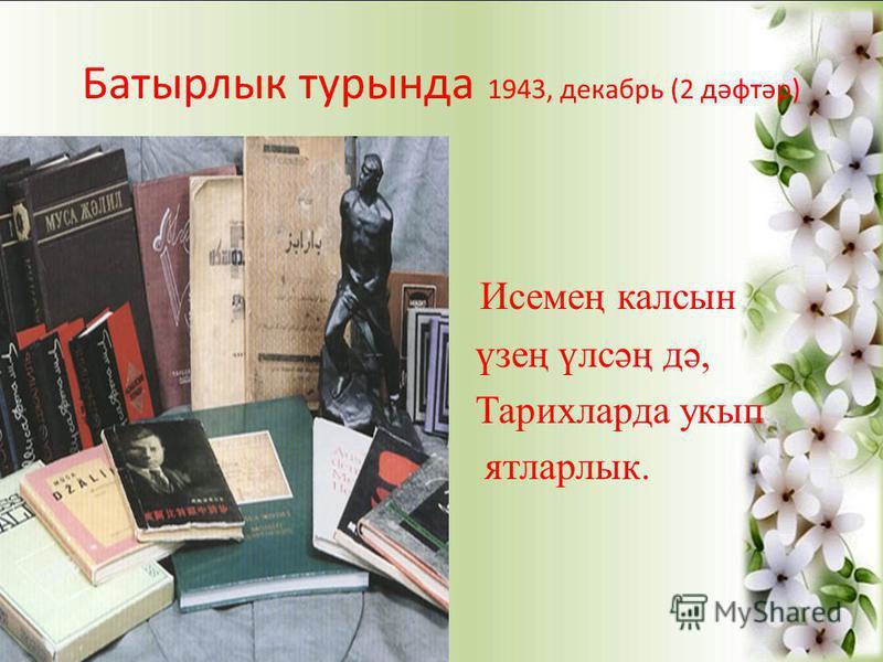 Батырлык турында 1943, декабрь (2 дәфтәр) Исемең калсын үзең үлсәң дә, Тарихларда укып ятларлык.