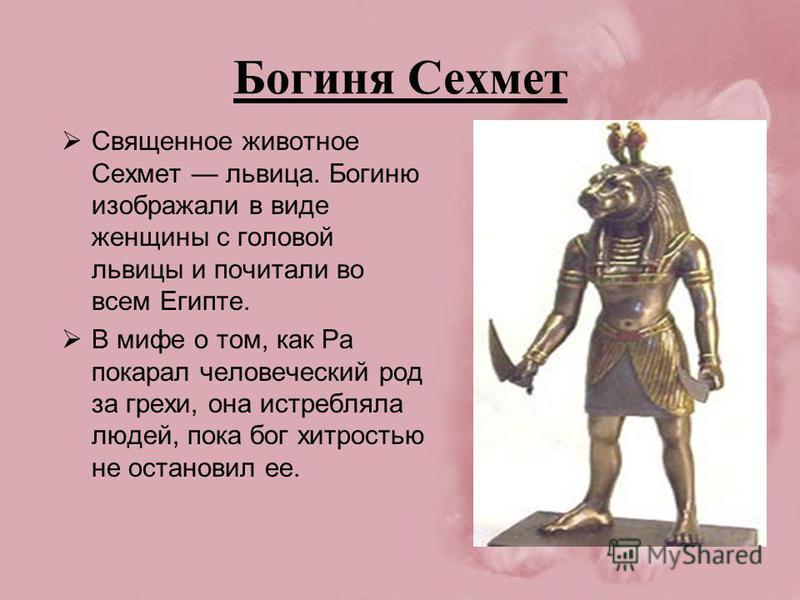 Богиня Сехмет Священное животное Сехмет львица. Богиню изображали в виде женщины с головой львицы и почитали во всем Египте. В мифе о том, как Ра покарал человеческий род за грехи, она истребляла людей, пока бог хитростью не остановил ее.