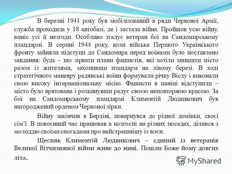 В березні 1941 року був мобілізований в ряди Червоної Армії, служба проходила у 18 автобазі, де і застала війна. Пройшов усю війну, виніс усі її незгоди. Особливо згадує ветеран бої на Сандомирському плацдармі. В серпні 1944 року, коли війська Першог