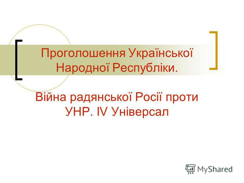 Проголошення Української Народної Республіки. Війна радянської Росії проти УНР. ІV Універсал