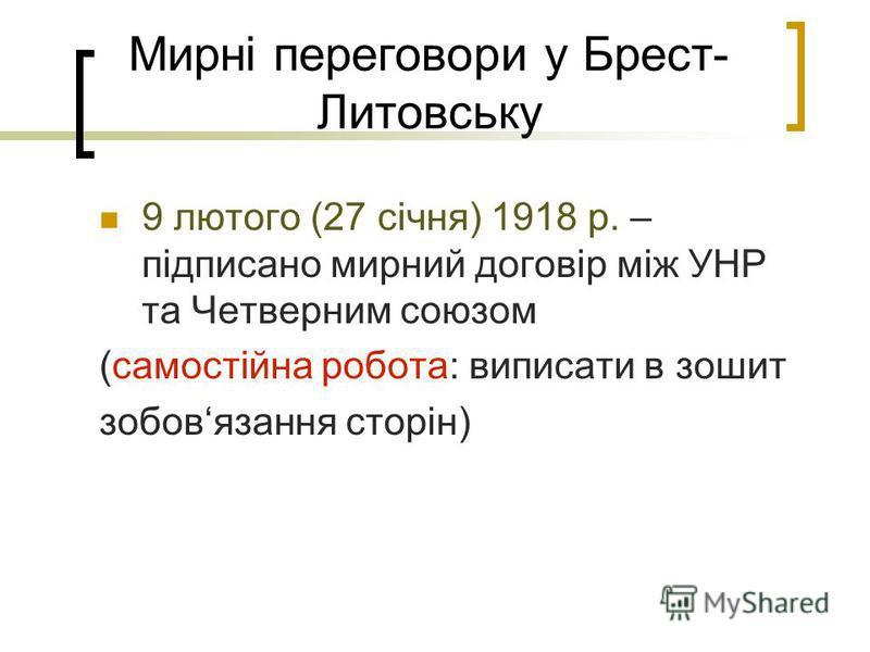 Мирні переговори у Брест- Литовську 9 лютого (27 січня) 1918 р. – підписано мирний договір між УНР та Четверним союзом (самостійна робота: виписати в зошит зобовязання сторін)