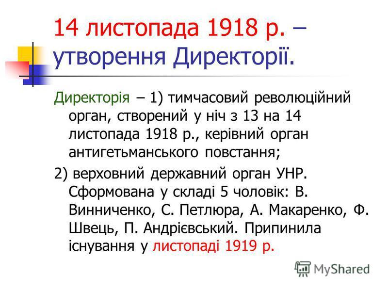 14 листопада 1918 р. – утворення Директорії. Директорія – 1) тимчасовий революційний орган, створений у ніч з 13 на 14 листопада 1918 р., керівний орган антигетьманського повстання; 2) верховний державний орган УНР. Сформована у складі 5 чоловік: В.