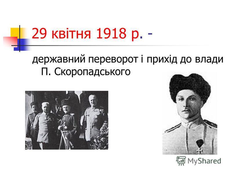 29 квітня 1918 р. - державний переворот і прихід до влади П. Скоропадського
