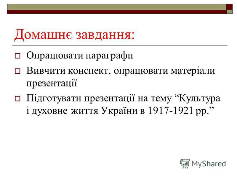 Домашнє завдання: Опрацювати параграфи Вивчити конспект, опрацювати матеріали презентації Підготувати презентації на тему Культура і духовне життя України в 1917-1921 рр.