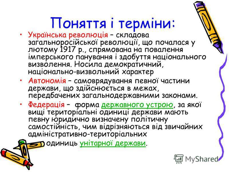 Поняття і терміни: Українська революція – складова загальноросійської революції, що почалася у лютому 1917 р., спрямована на повалення імперського панування і здобуття національного визволення. Носила демократичний, національно-визвольний характер Ав
