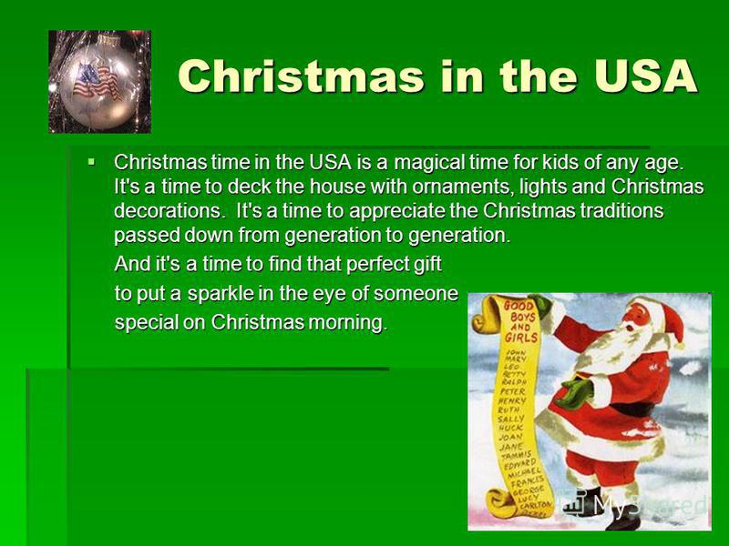 Christmas in the USA Christmas in the USA Christmas time in the USA is a magical time for kids of any age. It's a time to deck the house with ornaments, lights and Christmas decorations. It's a time to appreciate the Christmas traditions passed down
