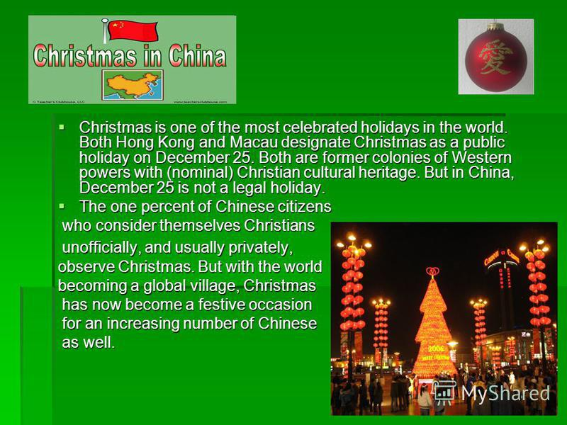 Christmas is one of the most celebrated holidays in the world. Both Hong Kong and Macau designate Christmas as a public holiday on December 25. Both are former colonies of Western powers with (nominal) Christian cultural heritage. But in China, Decem
