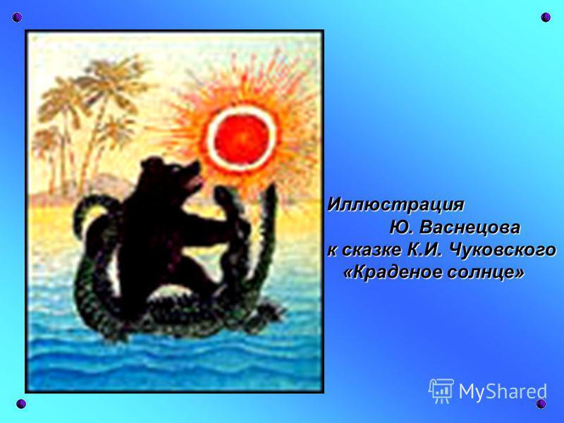 Иллюстрация Ю. Васнецова Ю. Васнецова к сказке К.И. Чуковского «Краденое солнце» «Краденое солнце»