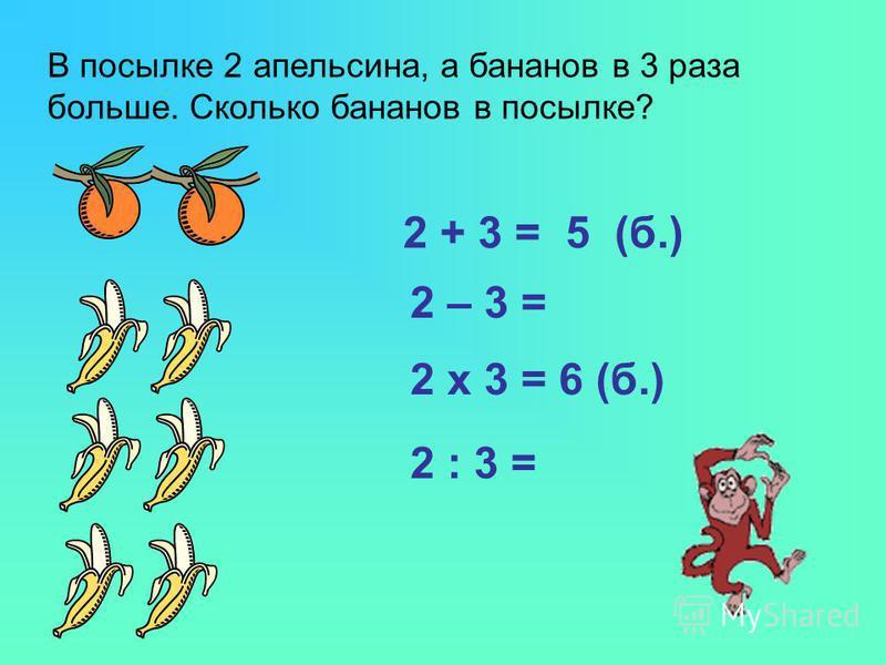В посылке 2 апельсина, а бананов в 3 раза больше. Сколько бананов в посылке? 2 + 3 = 5 (б.) 2 – 3 = 2 x 3 = 6 (б.) 2 : 3 =