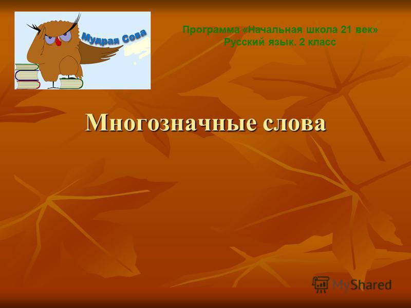 Многозначные слова Программа «Начальная школа 21 век» Русский язык. 2 класс