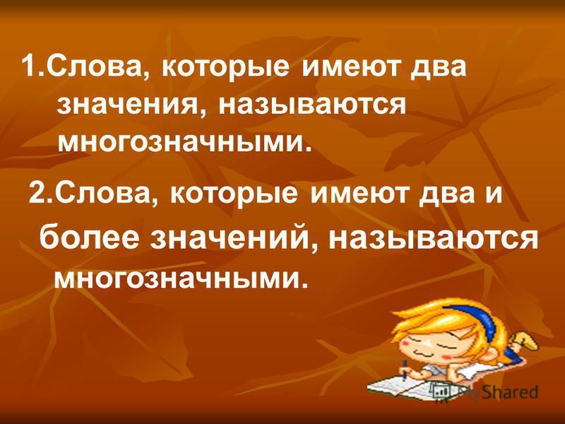 1.Слова, которые имеют два значения, называются многозначными. 2.Слова, которые имеют два и более значений, называются многозначными.