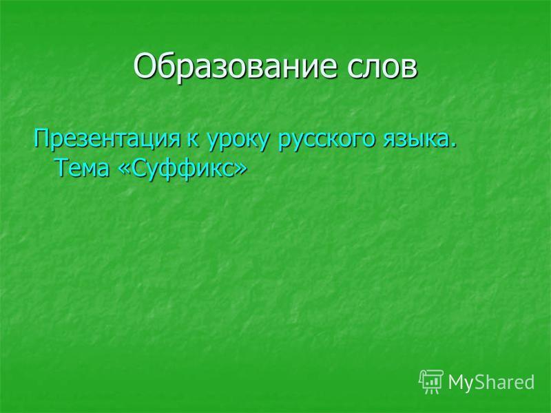 Образование слов Презентация к уроку русского языка. Тема «Суффикс»