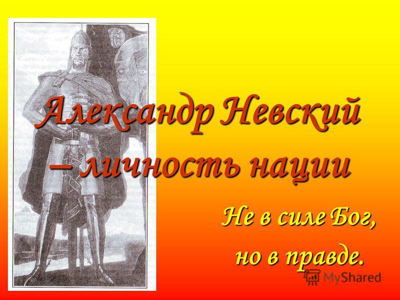 Александр Невский – личность нации Не в силе Бог, но в правде.