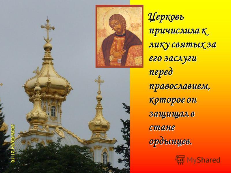 Церковь причислила к лику святых за его заслуги перед православием, которое он защищал в стане ордынцев.