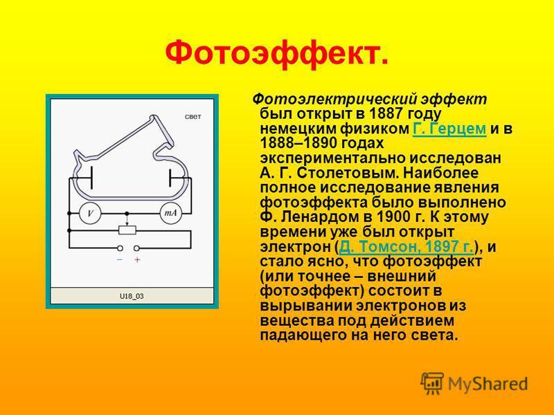 Фотоэффект. Фотоэлектрический эффект был открыт в 1887 году немецким физиком Г. Герцем и в 1888–1890 годах экспериментально исследован А. Г. Столетовым. Наиболее полное исследование явления фотоэффекта было выполнено Ф. Ленардом в 1900 г. К этому вре