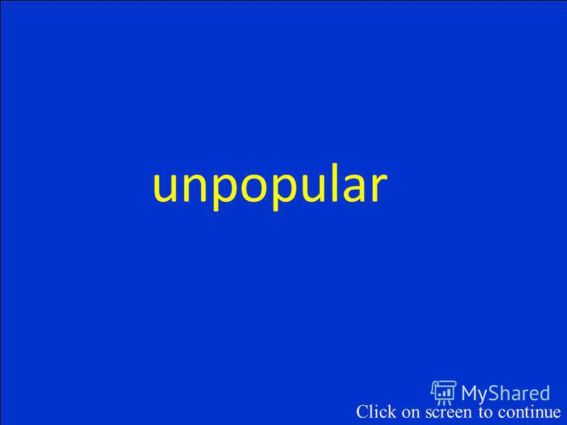 What is the opposite of popular? Click on screen to continue